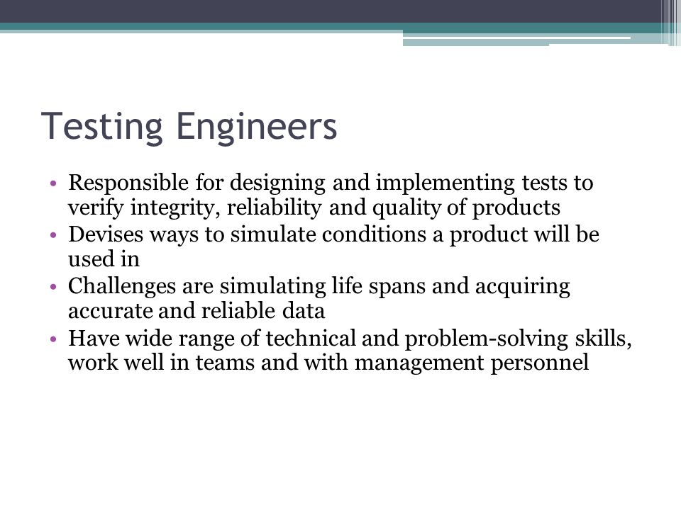 Testing Engineers Responsible for designing and implementing tests to verify integrity, reliability and quality of products Devises ways to simulate c