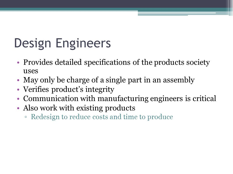 Design Engineers Provides detailed specifications of the products society uses May only be charge of a single part in an assembly Verifies product's i