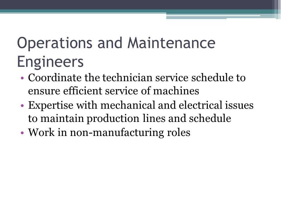 Operations and Maintenance Engineers Coordinate the technician service schedule to ensure efficient service of machines Expertise with mechanical and electrical issues to maintain production lines and schedule Work in non-manufacturing roles