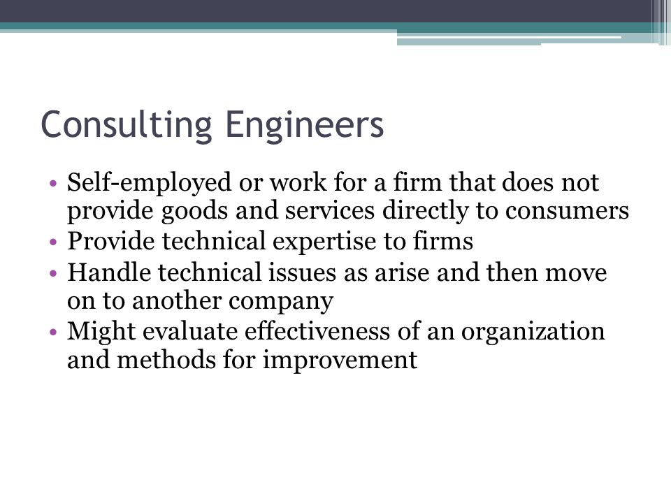 Consulting Engineers Self-employed or work for a firm that does not provide goods and services directly to consumers Provide technical expertise to fi