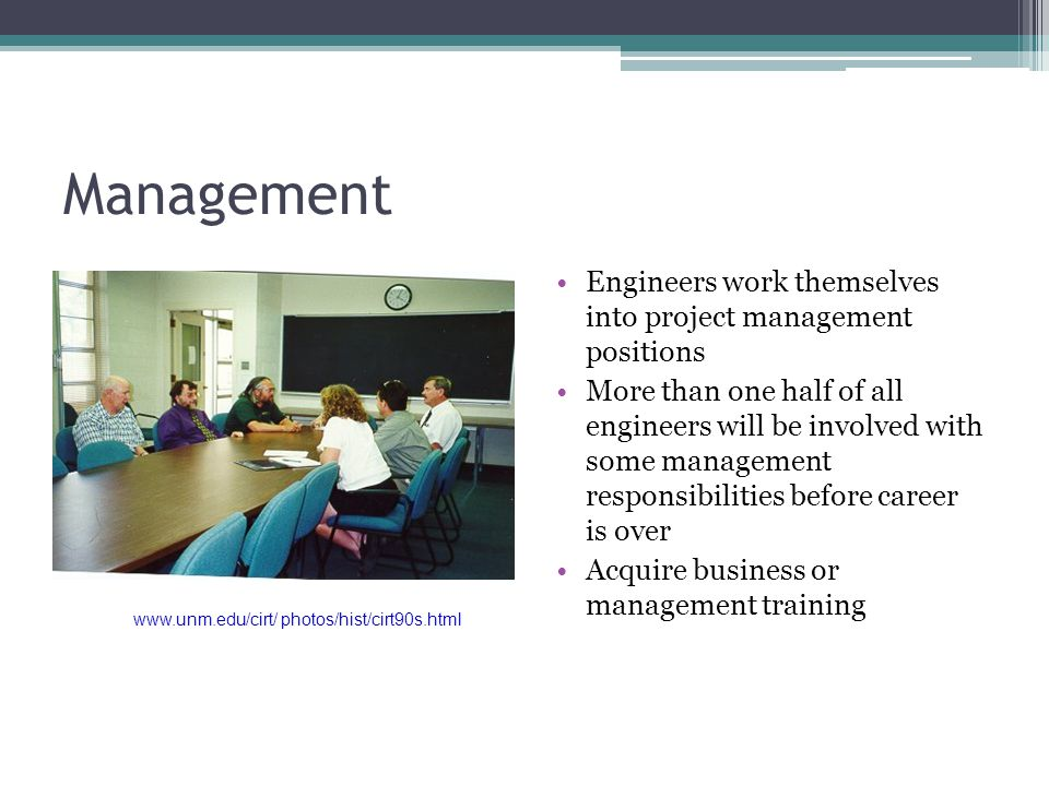 Management Engineers work themselves into project management positions More than one half of all engineers will be involved with some management responsibilities before career is over Acquire business or management training www.unm.edu/cirt/ photos/hist/cirt90s.html