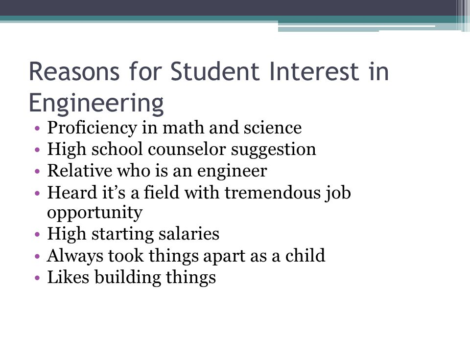 Reasons for Student Interest in Engineering Proficiency in math and science High school counselor suggestion Relative who is an engineer Heard it's a
