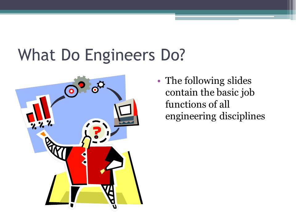 What Do Engineers Do? The following slides contain the basic job functions of all engineering disciplines