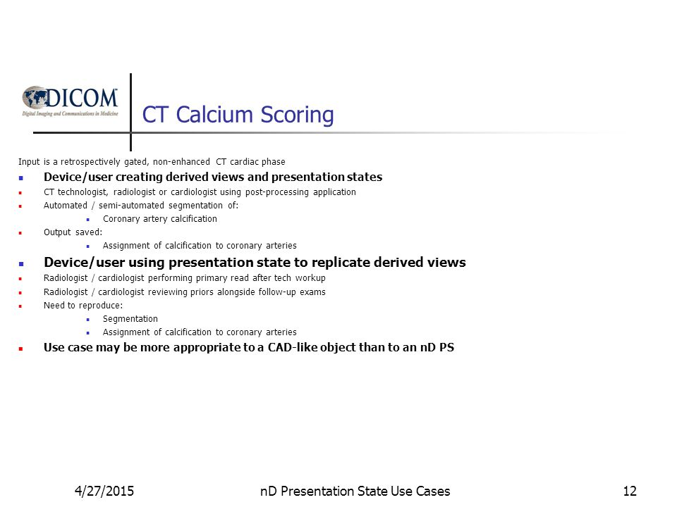 CT Calcium Scoring Input is a retrospectively gated, non-enhanced CT cardiac phase Device/user creating derived views and presentation states CT technologist, radiologist or cardiologist using post-processing application Automated / semi-automated segmentation of: Coronary artery calcification Output saved: Assignment of calcification to coronary arteries Device/user using presentation state to replicate derived views Radiologist / cardiologist performing primary read after tech workup Radiologist / cardiologist reviewing priors alongside follow-up exams Need to reproduce: Segmentation Assignment of calcification to coronary arteries Use case may be more appropriate to a CAD-like object than to an nD PS 4/27/2015nD Presentation State Use Cases12