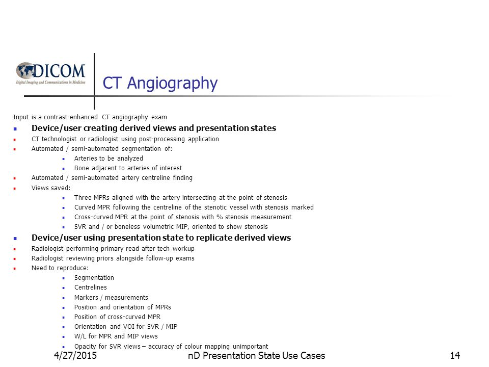 CT Angiography Input is a contrast-enhanced CT angiography exam Device/user creating derived views and presentation states CT technologist or radiologist using post-processing application Automated / semi-automated segmentation of: Arteries to be analyzed Bone adjacent to arteries of interest Automated / semi-automated artery centreline finding Views saved: Three MPRs aligned with the artery intersecting at the point of stenosis Curved MPR following the centreline of the stenotic vessel with stenosis marked Cross-curved MPR at the point of stenosis with % stenosis measurement SVR and / or boneless volumetric MIP, oriented to show stenosis Device/user using presentation state to replicate derived views Radiologist performing primary read after tech workup Radiologist reviewing priors alongside follow-up exams Need to reproduce: Segmentation Centrelines Markers / measurements Position and orientation of MPRs Position of cross-curved MPR Orientation and VOI for SVR / MIP W/L for MPR and MIP views Opacity for SVR views – accuracy of colour mapping unimportant 4/27/2015nD Presentation State Use Cases14