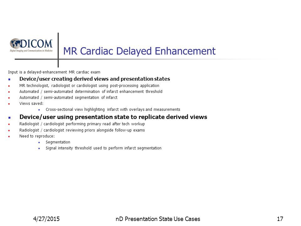 MR Cardiac Delayed Enhancement Input is a delayed-enhancement MR cardiac exam Device/user creating derived views and presentation states MR technologist, radiologist or cardiologist using post-processing application Automated / semi-automated determination of infarct enhancement threshold Automated / semi-automated segmentation of infarct Views saved: Cross-sectional view highlighting infarct with overlays and measurements Device/user using presentation state to replicate derived views Radiologist / cardiologist performing primary read after tech workup Radiologist / cardiologist reviewing priors alongside follow-up exams Need to reproduce: Segmentation Signal intensity threshold used to perform infarct segmentation 4/27/2015nD Presentation State Use Cases17