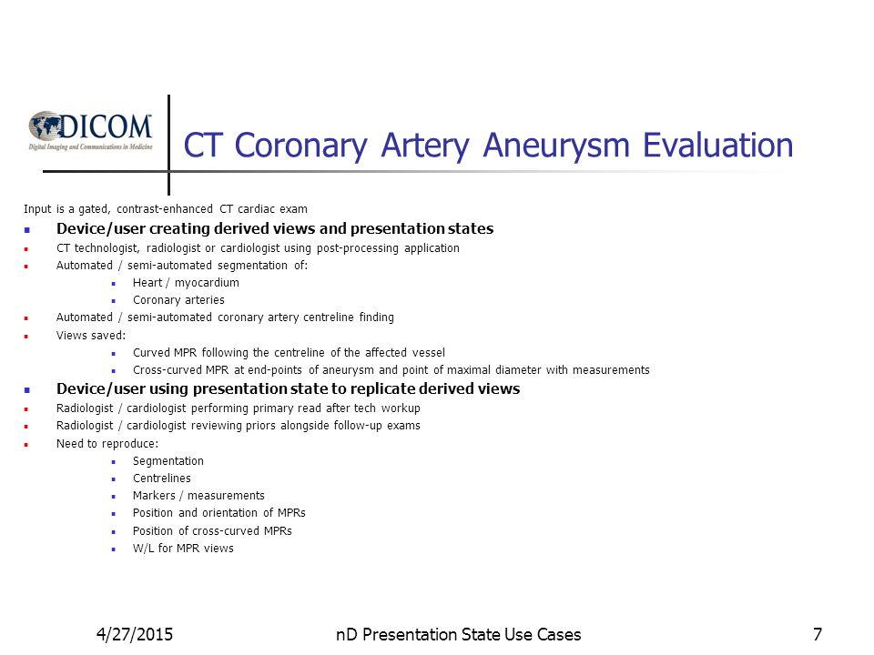 CT Coronary Artery Aneurysm Evaluation Input is a gated, contrast-enhanced CT cardiac exam Device/user creating derived views and presentation states CT technologist, radiologist or cardiologist using post-processing application Automated / semi-automated segmentation of: Heart / myocardium Coronary arteries Automated / semi-automated coronary artery centreline finding Views saved: Curved MPR following the centreline of the affected vessel Cross-curved MPR at end-points of aneurysm and point of maximal diameter with measurements Device/user using presentation state to replicate derived views Radiologist / cardiologist performing primary read after tech workup Radiologist / cardiologist reviewing priors alongside follow-up exams Need to reproduce: Segmentation Centrelines Markers / measurements Position and orientation of MPRs Position of cross-curved MPRs W/L for MPR views 4/27/2015nD Presentation State Use Cases7