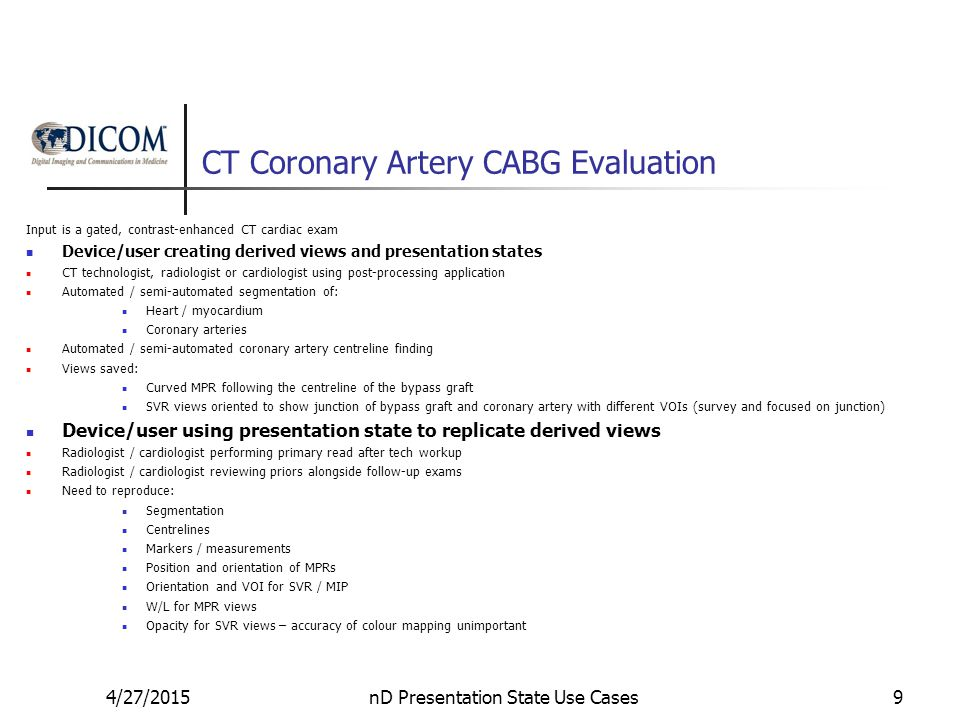 CT Coronary Artery CABG Evaluation Input is a gated, contrast-enhanced CT cardiac exam Device/user creating derived views and presentation states CT technologist, radiologist or cardiologist using post-processing application Automated / semi-automated segmentation of: Heart / myocardium Coronary arteries Automated / semi-automated coronary artery centreline finding Views saved: Curved MPR following the centreline of the bypass graft SVR views oriented to show junction of bypass graft and coronary artery with different VOIs (survey and focused on junction) Device/user using presentation state to replicate derived views Radiologist / cardiologist performing primary read after tech workup Radiologist / cardiologist reviewing priors alongside follow-up exams Need to reproduce: Segmentation Centrelines Markers / measurements Position and orientation of MPRs Orientation and VOI for SVR / MIP W/L for MPR views Opacity for SVR views – accuracy of colour mapping unimportant 4/27/2015nD Presentation State Use Cases9