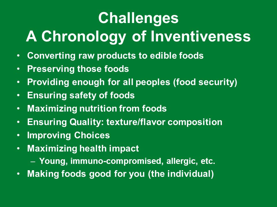 Challenges A Chronology of Inventiveness Converting raw products to edible foods Preserving those foods Providing enough for all peoples (food security) Ensuring safety of foods Maximizing nutrition from foods Ensuring Quality: texture/flavor composition Improving Choices Maximizing health impact –Young, immuno-compromised, allergic, etc.