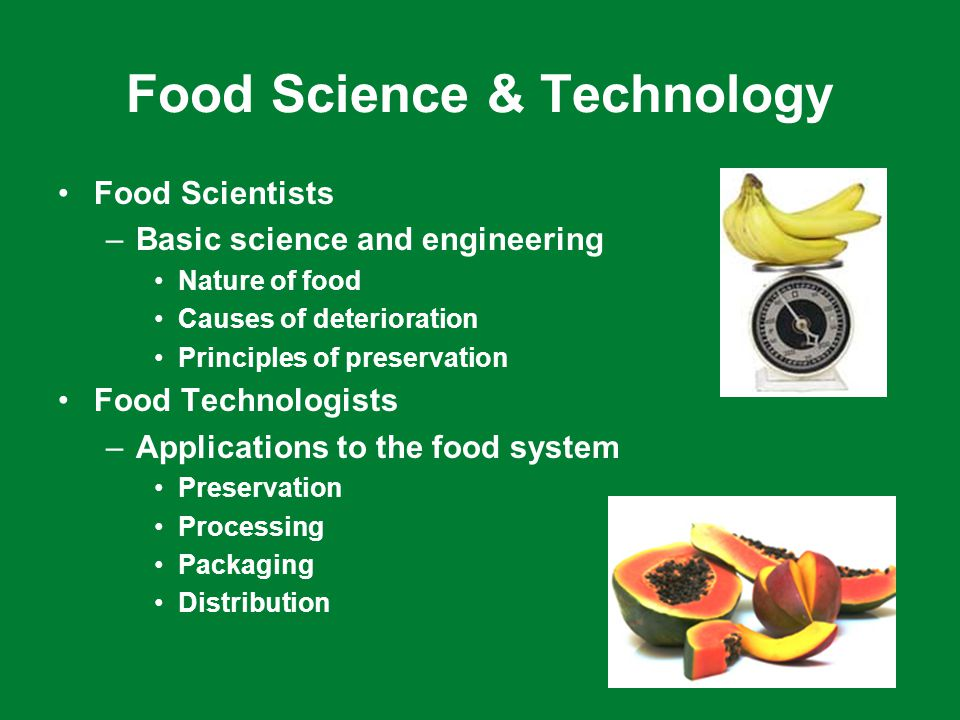 Food Science & Technology Food Scientists –Basic science and engineering Nature of food Causes of deterioration Principles of preservation Food Technologists –Applications to the food system Preservation Processing Packaging Distribution