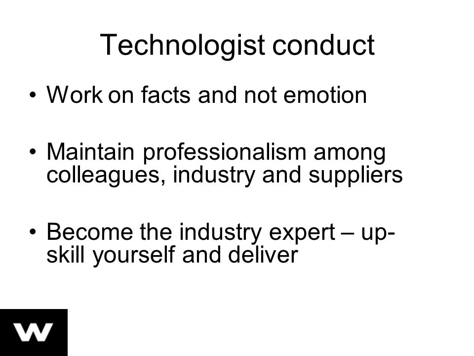 Technologist conduct Work on facts and not emotion Maintain professionalism among colleagues, industry and suppliers Become the industry expert – up- skill yourself and deliver