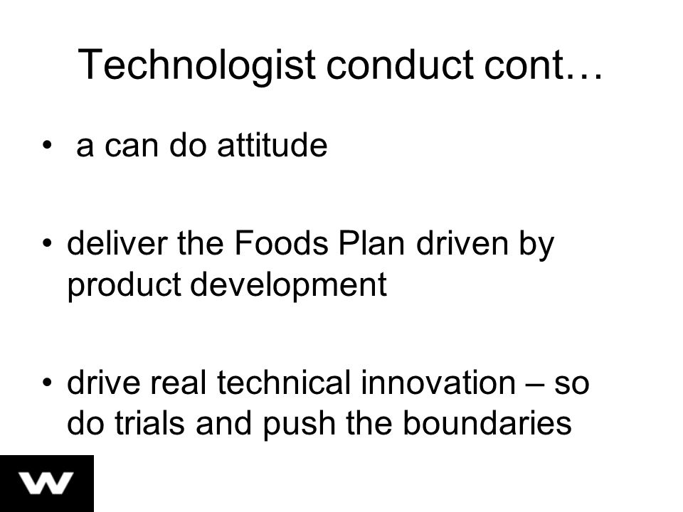 Technologist conduct cont… a can do attitude deliver the Foods Plan driven by product development drive real technical innovation – so do trials and push the boundaries