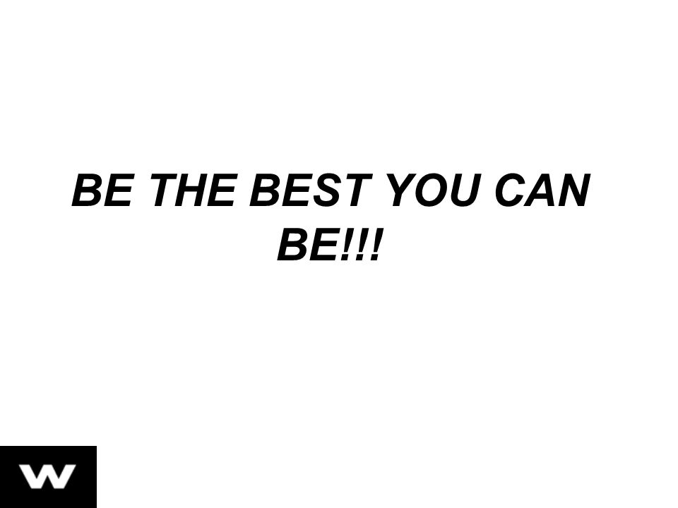BE THE BEST YOU CAN BE!!!
