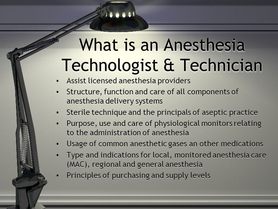 What is an Anesthesia Technologist & Technician Assist licensed anesthesia providers Structure, function and care of all components of anesthesia delivery systems Sterile technique and the principals of aseptic practice Purpose, use and care of physiological monitors relating to the administration of anesthesia Usage of common anesthetic gases an other medications Type and indications for local, monitored anesthesia care (MAC), regional and general anesthesia Principles of purchasing and supply levels Assist licensed anesthesia providers Structure, function and care of all components of anesthesia delivery systems Sterile technique and the principals of aseptic practice Purpose, use and care of physiological monitors relating to the administration of anesthesia Usage of common anesthetic gases an other medications Type and indications for local, monitored anesthesia care (MAC), regional and general anesthesia Principles of purchasing and supply levels
