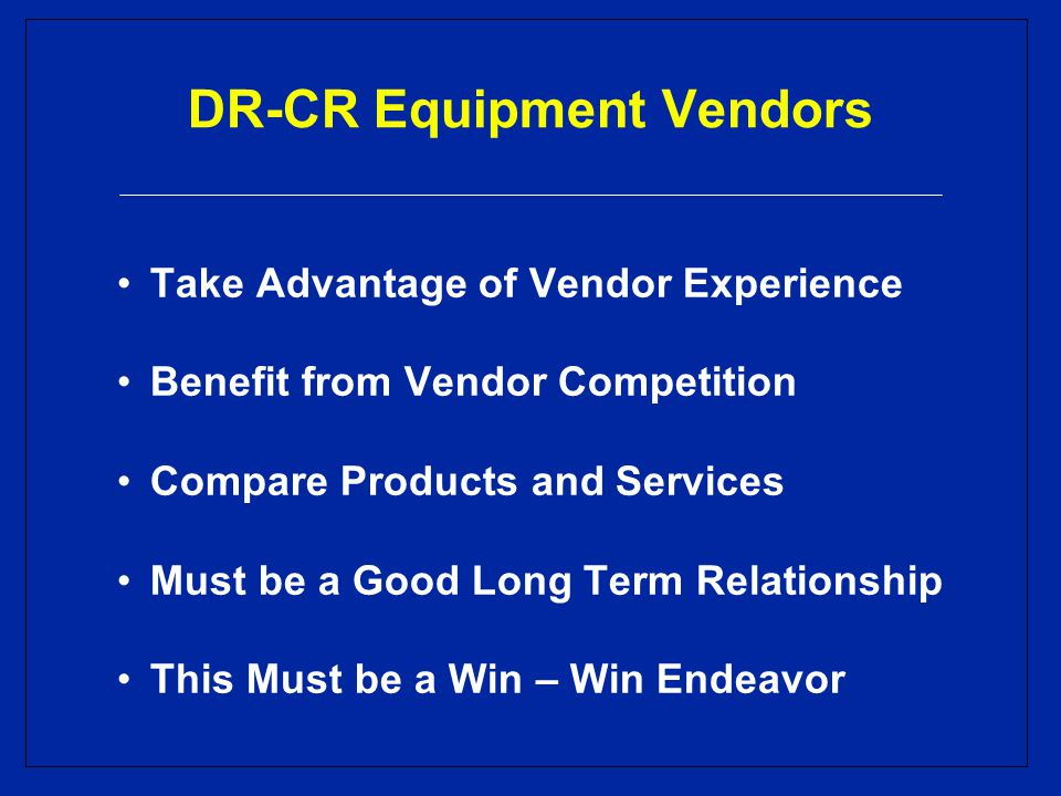 DR-CR Equipment Vendors Take Advantage of Vendor Experience Benefit from Vendor Competition Compare Products and Services Must be a Good Long Term Relationship This Must be a Win – Win Endeavor