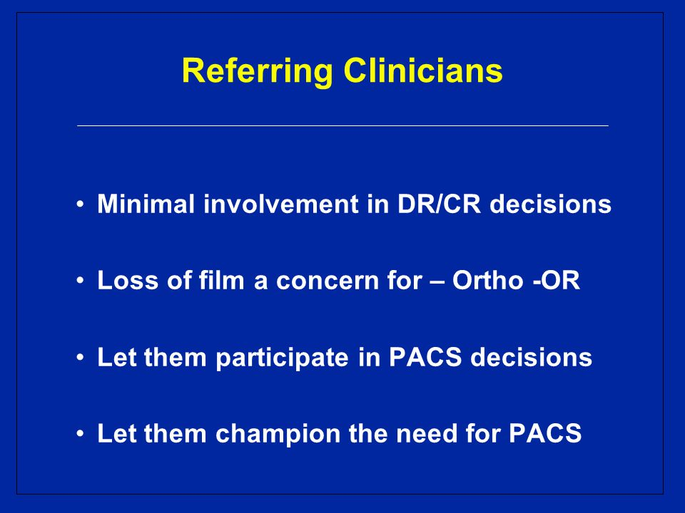 Referring Clinicians Minimal involvement in DR/CR decisions Loss of film a concern for – Ortho -OR Let them participate in PACS decisions Let them champion the need for PACS