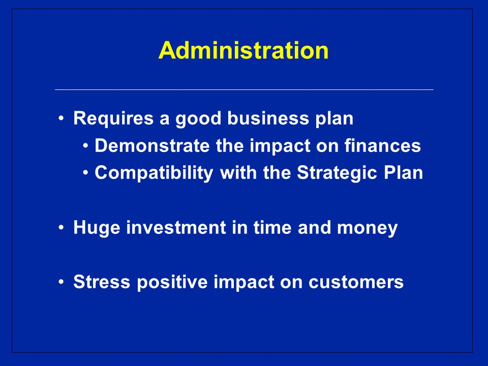 Administration Requires a good business plan Demonstrate the impact on finances Compatibility with the Strategic Plan Huge investment in time and money Stress positive impact on customers