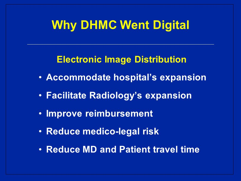 Why DHMC Went Digital Electronic Image Distribution Accommodate hospital's expansion Facilitate Radiology's expansion Improve reimbursement Reduce medico-legal risk Reduce MD and Patient travel time