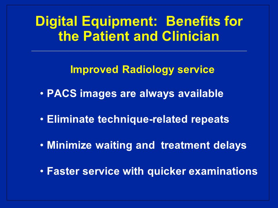 Digital Equipment: Benefits for the Patient and Clinician Improved Radiology service PACS images are always available Eliminate technique-related repeats Minimize waiting and treatment delays Faster service with quicker examinations