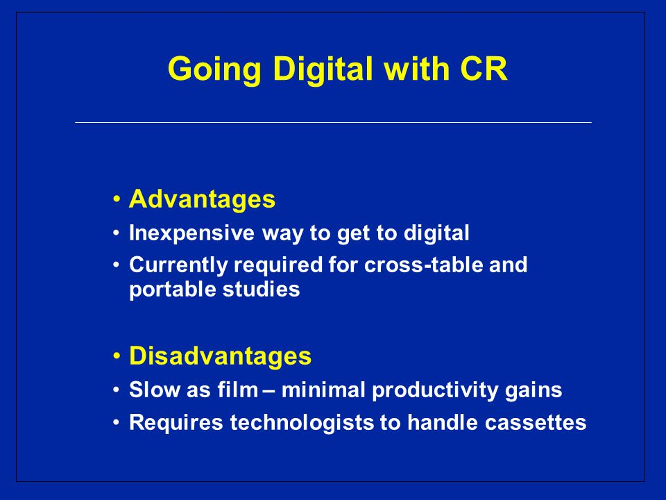 Going Digital with CR Advantages Inexpensive way to get to digital Currently required for cross-table and portable studies Disadvantages Slow as film – minimal productivity gains Requires technologists to handle cassettes
