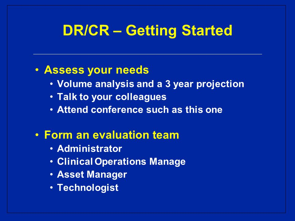 DR/CR – Getting Started Assess your needs Volume analysis and a 3 year projection Talk to your colleagues Attend conference such as this one Form an evaluation team Administrator Clinical Operations Manage Asset Manager Technologist