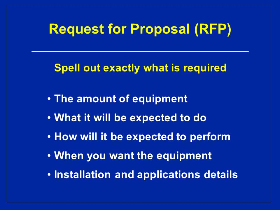 Request for Proposal (RFP) Spell out exactly what is required The amount of equipment What it will be expected to do How will it be expected to perform When you want the equipment Installation and applications details