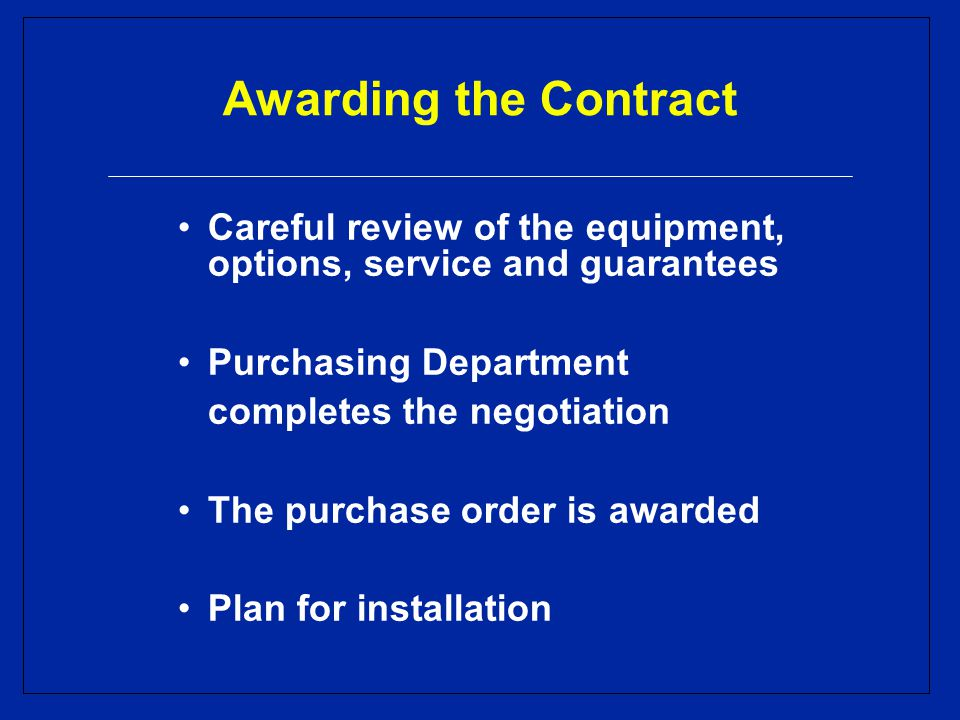 Awarding the Contract Careful review of the equipment, options, service and guarantees Purchasing Department completes the negotiation The purchase order is awarded Plan for installation