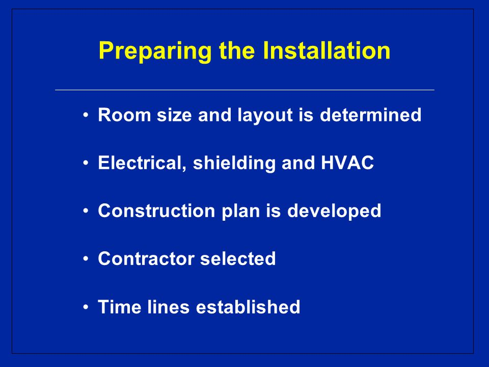 Preparing the Installation Room size and layout is determined Electrical, shielding and HVAC Construction plan is developed Contractor selected Time lines established