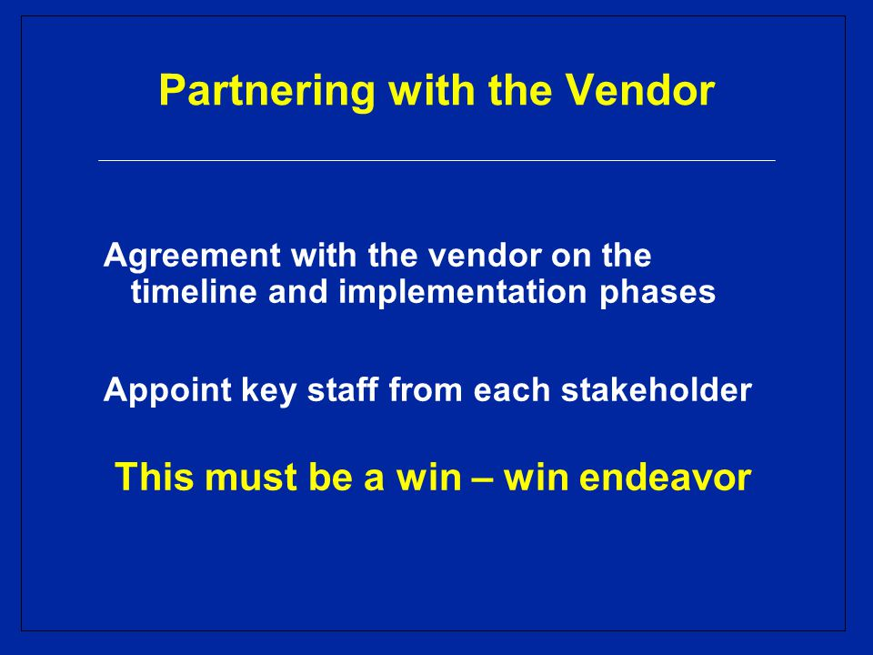 Partnering with the Vendor Agreement with the vendor on the timeline and implementation phases Appoint key staff from each stakeholder This must be a win – win endeavor