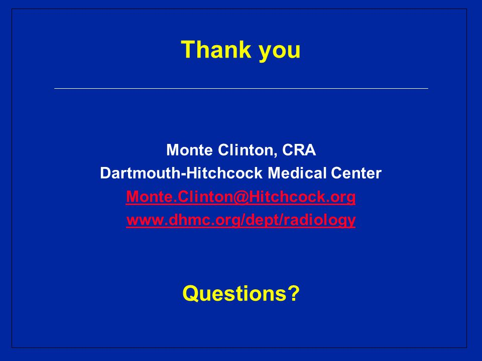Thank you Monte Clinton, CRA Dartmouth-Hitchcock Medical Center Monte.Clinton@Hitchcock.org www.dhmc.org/dept/radiology Questions?
