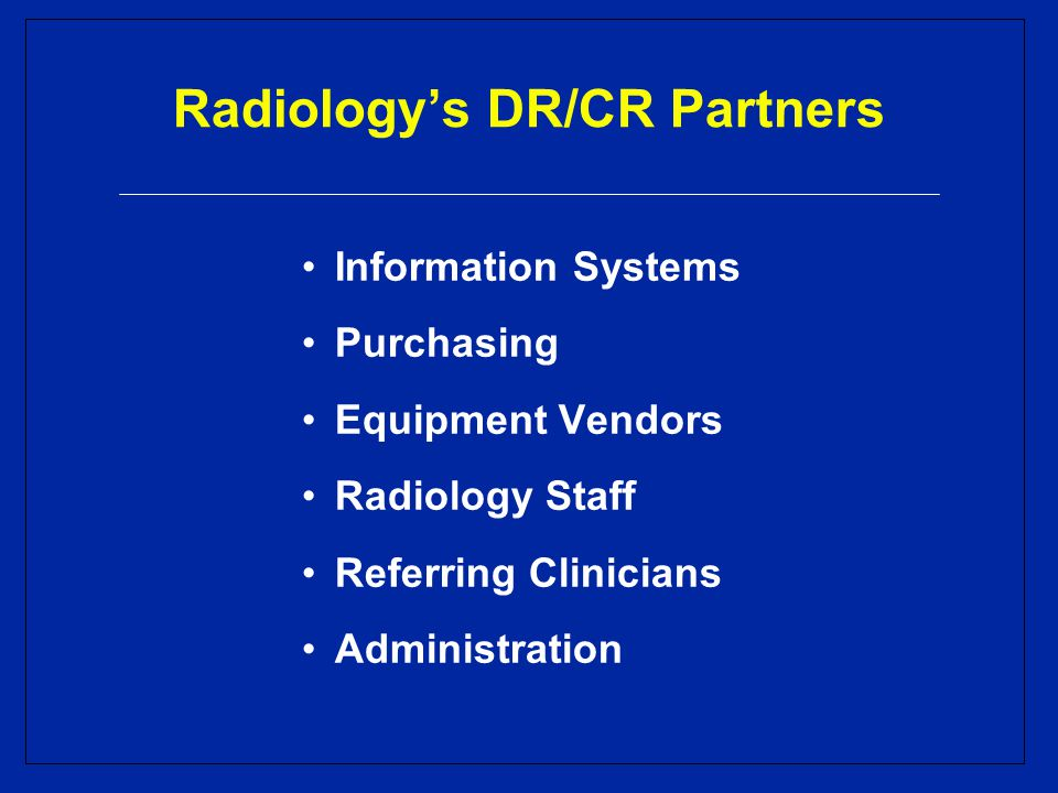 Radiology's DR/CR Partners Information Systems Purchasing Equipment Vendors Radiology Staff Referring Clinicians Administration