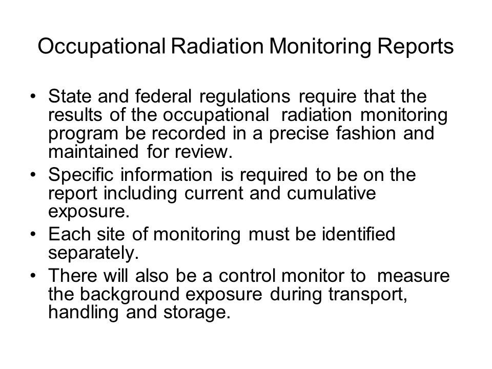 Occupational Radiation Monitoring Reports State and federal regulations require that the results of the occupational radiation monitoring program be recorded in a precise fashion and maintained for review.