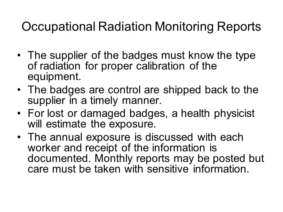 Occupational Radiation Monitoring Reports The supplier of the badges must know the type of radiation for proper calibration of the equipment.