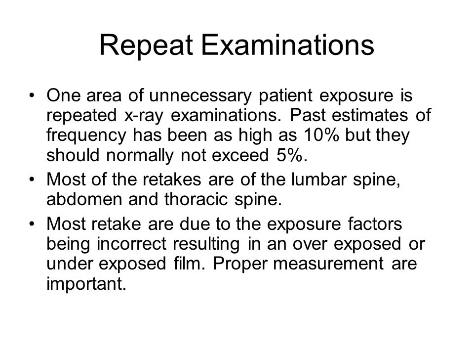 Repeat Examinations One area of unnecessary patient exposure is repeated x-ray examinations.