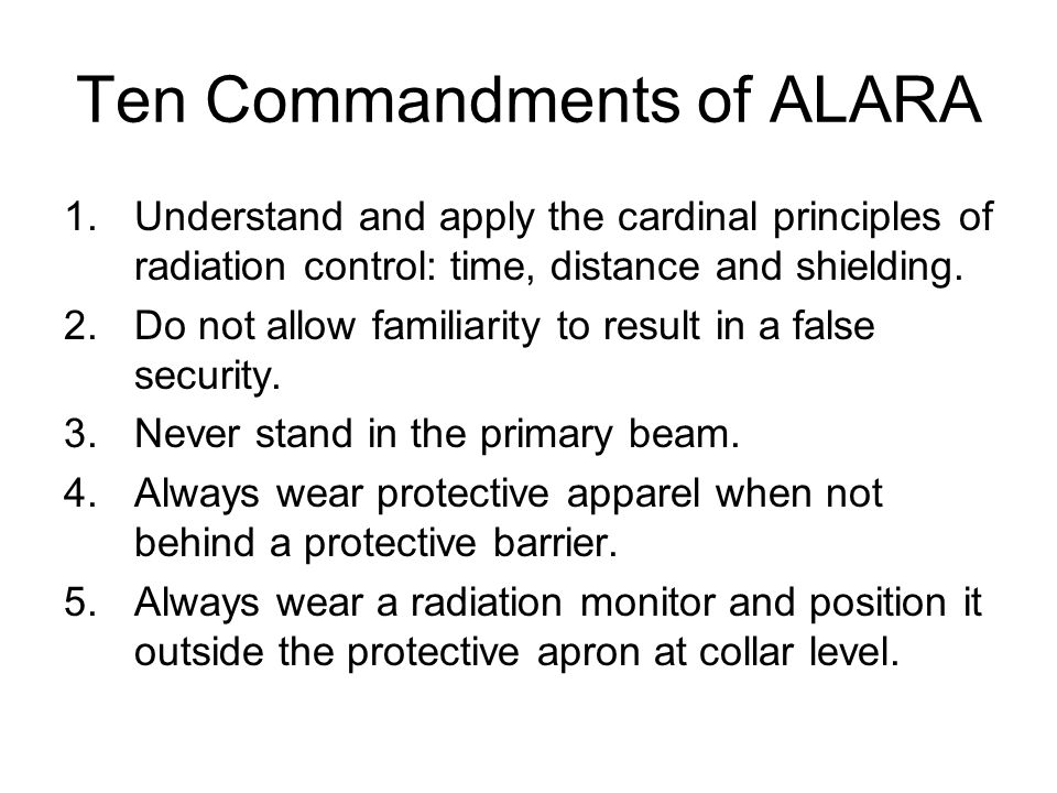 Ten Commandments of ALARA 1.Understand and apply the cardinal principles of radiation control: time, distance and shielding.