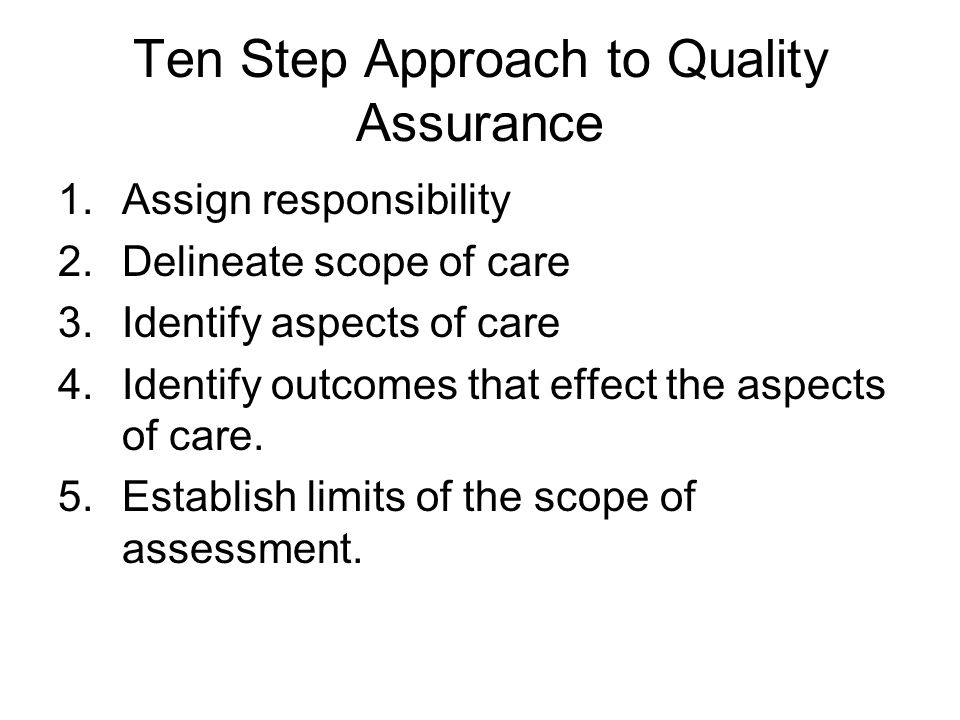 Ten Step Approach to Quality Assurance 1.Assign responsibility 2.Delineate scope of care 3.Identify aspects of care 4.Identify outcomes that effect the aspects of care.
