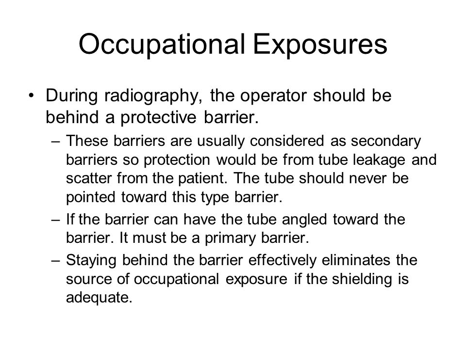 Occupational Exposures During radiography, the operator should be behind a protective barrier.