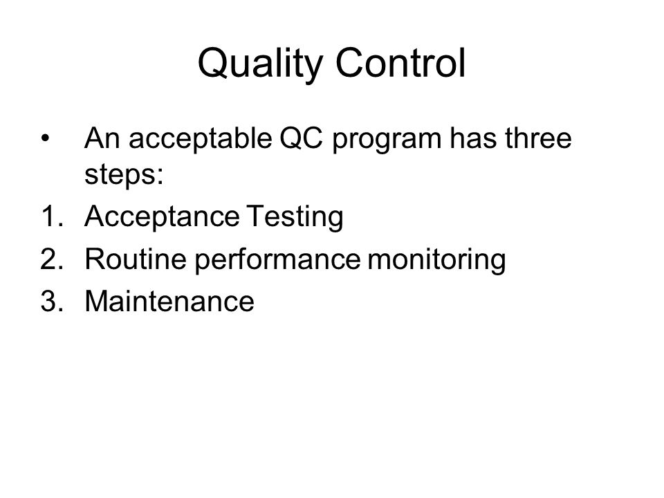 Quality Control An acceptable QC program has three steps: 1.Acceptance Testing 2.Routine performance monitoring 3.Maintenance