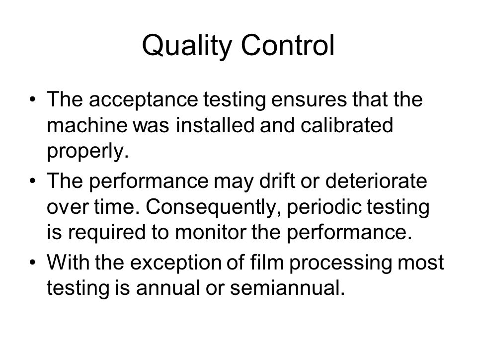 Quality Control The acceptance testing ensures that the machine was installed and calibrated properly.