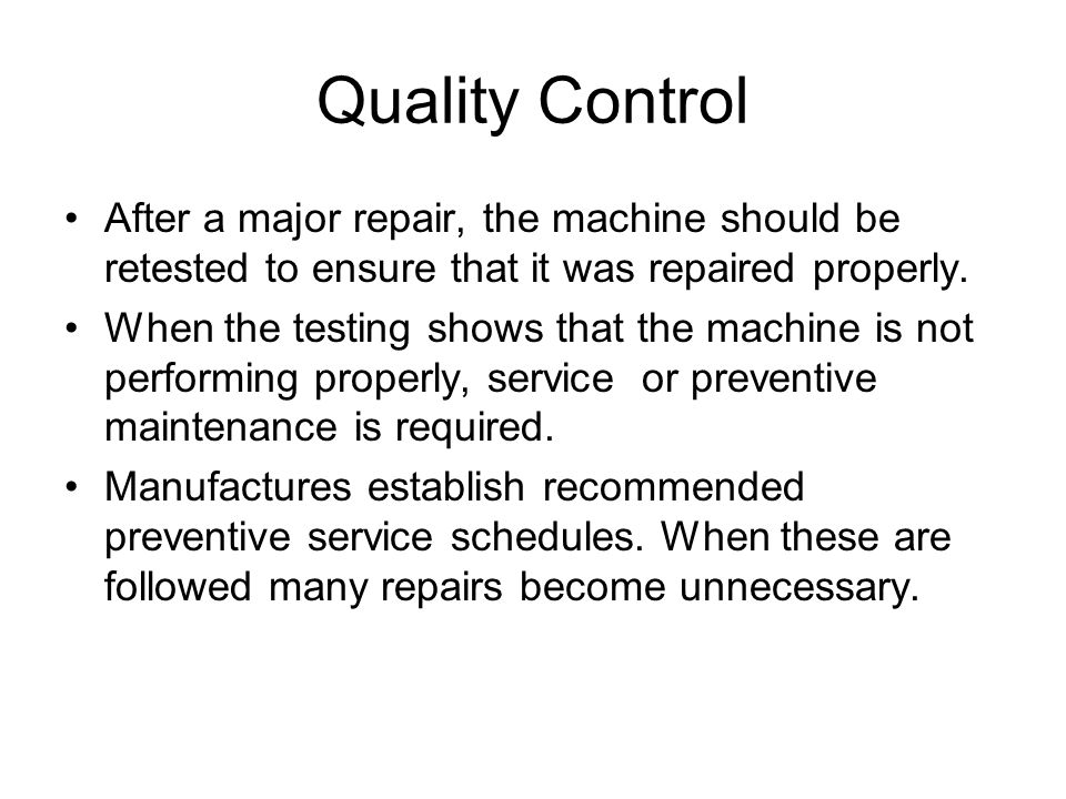 Quality Control After a major repair, the machine should be retested to ensure that it was repaired properly.