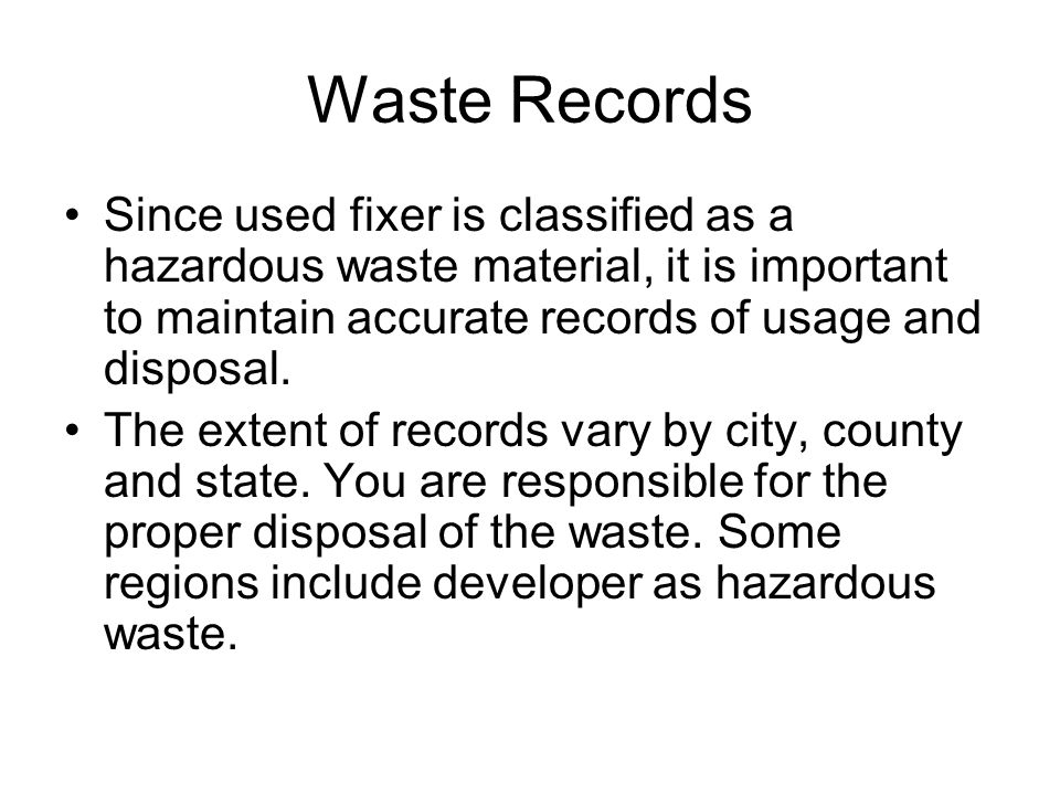 Waste Records Since used fixer is classified as a hazardous waste material, it is important to maintain accurate records of usage and disposal.