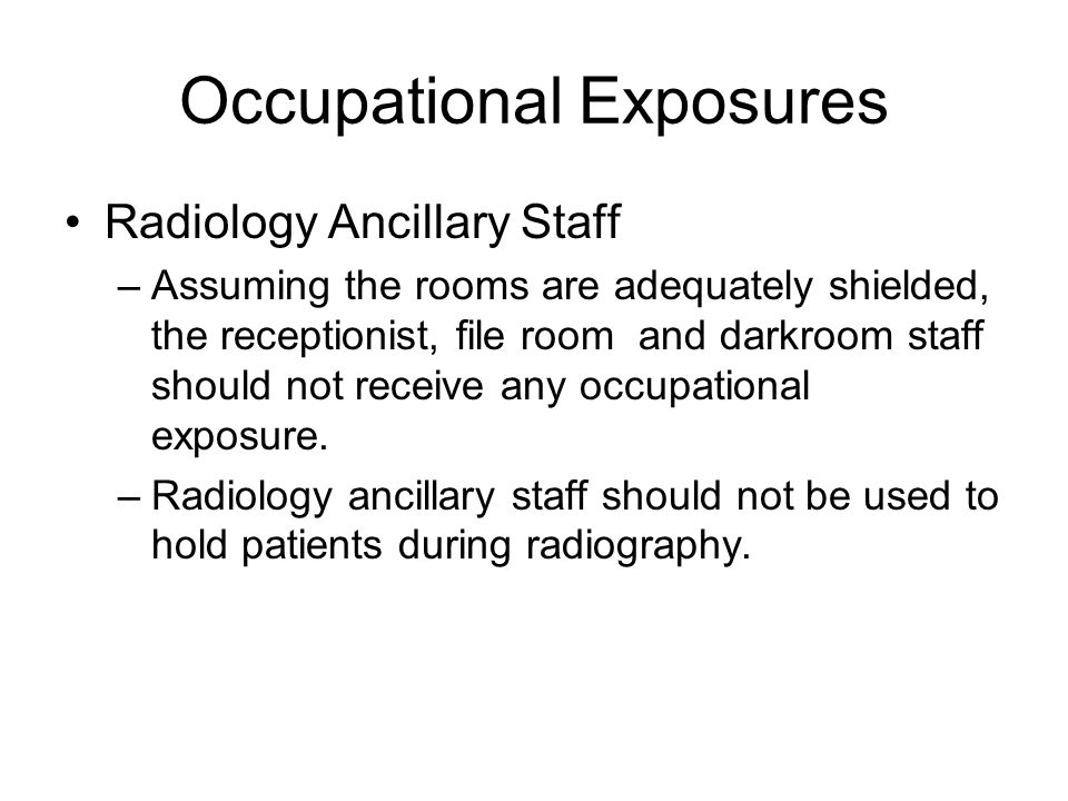 Occupational Exposures Radiology Ancillary Staff –Assuming the rooms are adequately shielded, the receptionist, file room and darkroom staff should not receive any occupational exposure.