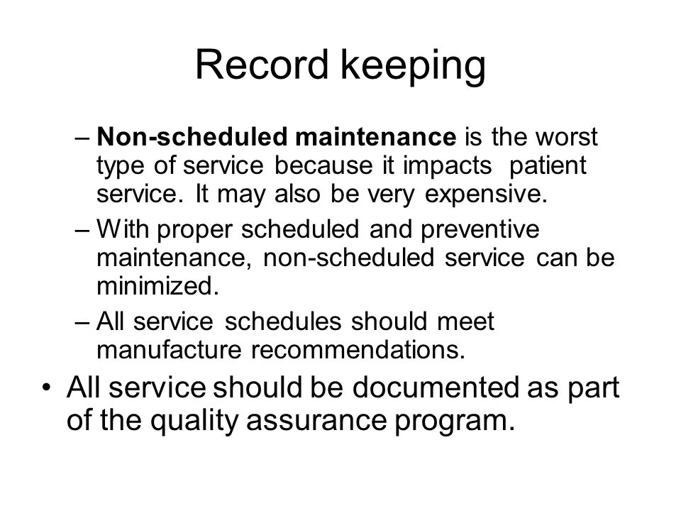 Record keeping –Non-scheduled maintenance is the worst type of service because it impacts patient service.