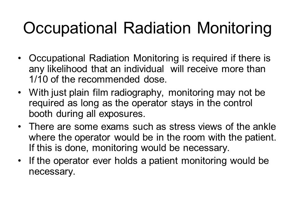 Occupational Radiation Monitoring Occupational Radiation Monitoring is required if there is any likelihood that an individual will receive more than 1/10 of the recommended dose.