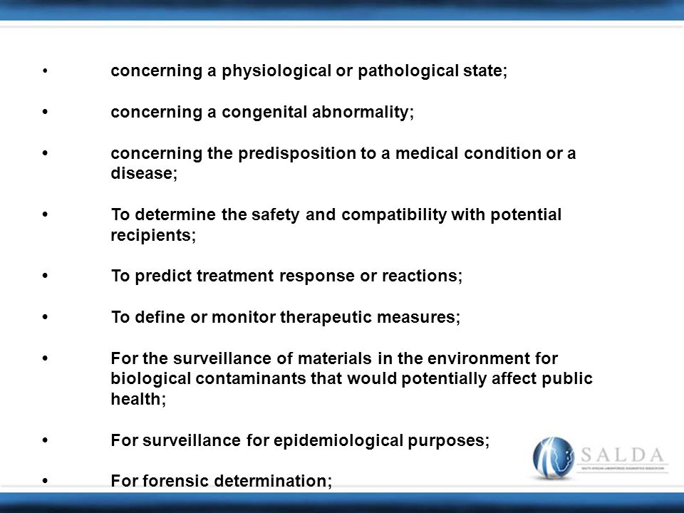 concerning a physiological or pathological state; concerning a congenital abnormality; concerning the predisposition to a medical condition or a disease; To determine the safety and compatibility with potential recipients; To predict treatment response or reactions; To define or monitor therapeutic measures; For the surveillance of materials in the environment for biological contaminants that would potentially affect public health; For surveillance for epidemiological purposes; For forensic determination;