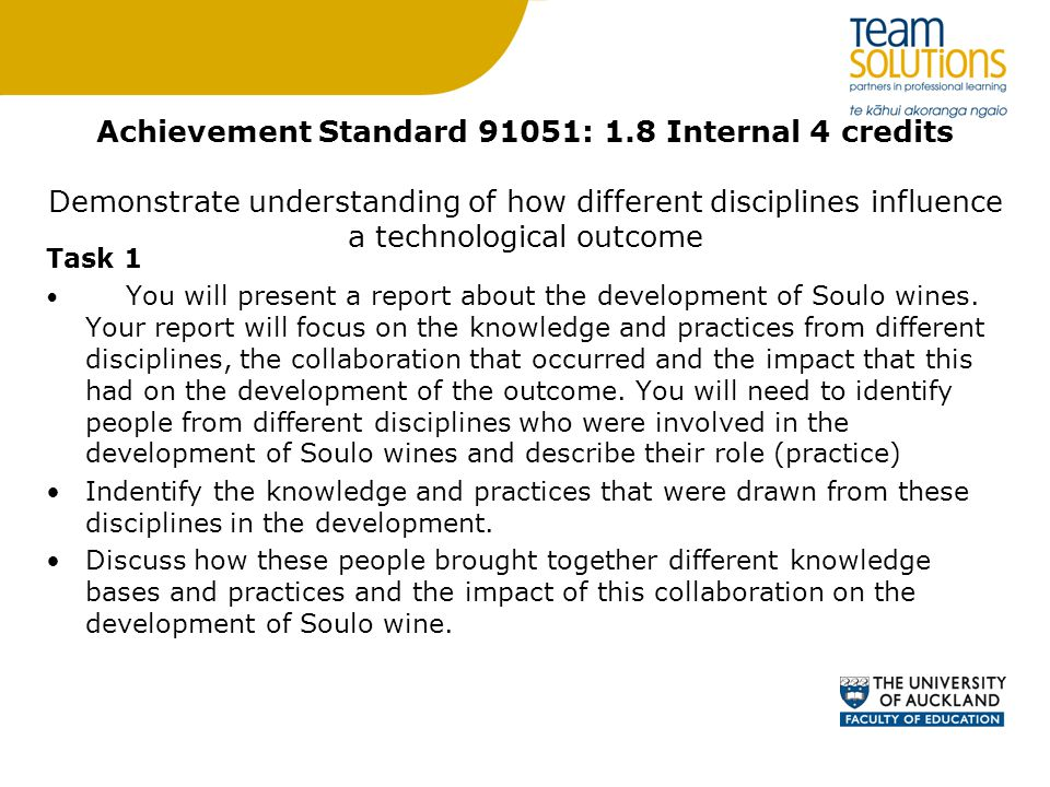 Achievement Standard 91051: 1.8 Internal 4 credits Demonstrate understanding of how different disciplines influence a technological outcome Task 1 You will present a report about the development of Soulo wines.