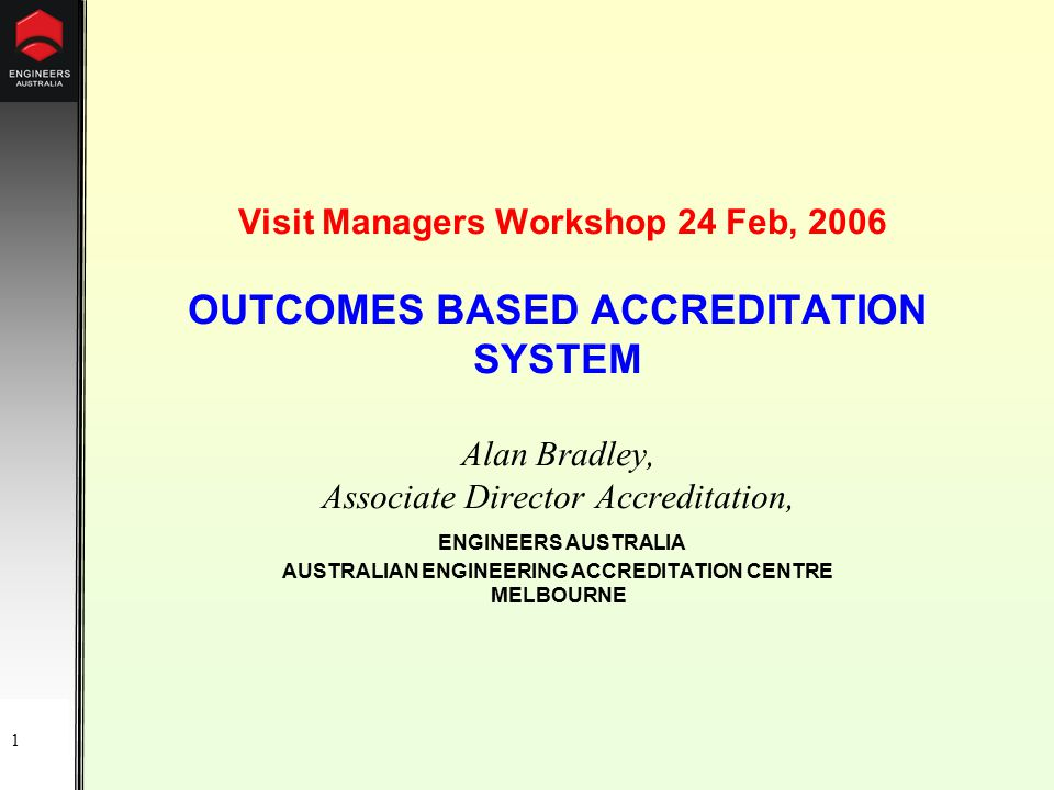 1 Visit Managers Workshop 24 Feb, 2006 OUTCOMES BASED ACCREDITATION SYSTEM Alan Bradley, Associate Director Accreditation, ENGINEERS AUSTRALIA AUSTRALIAN ENGINEERING ACCREDITATION CENTRE MELBOURNE