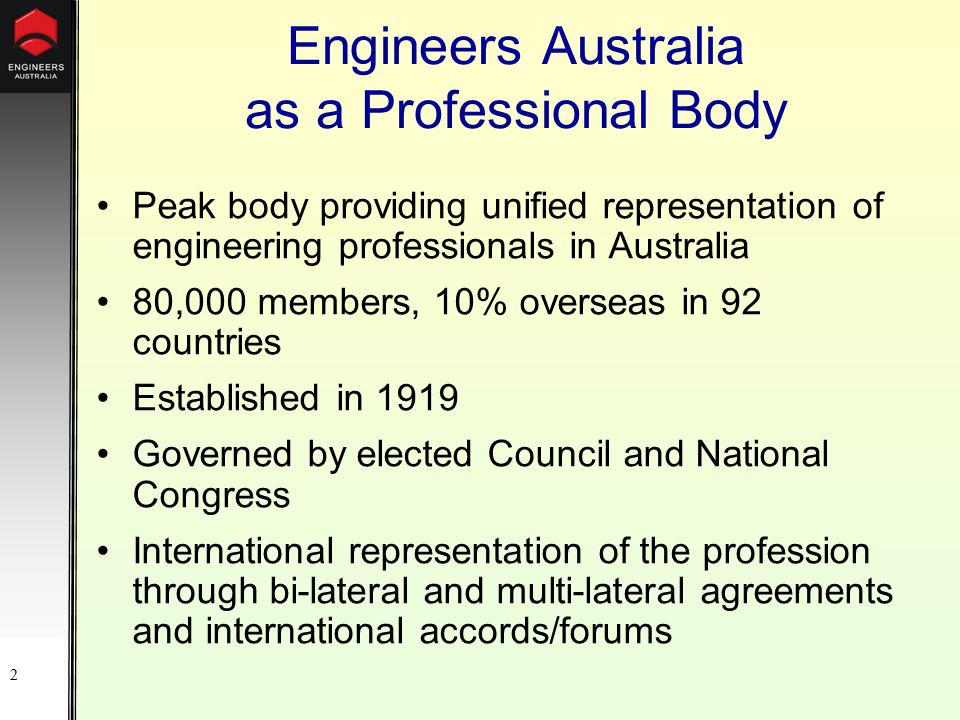 2 Engineers Australia as a Professional Body Peak body providing unified representation of engineering professionals in Australia 80,000 members, 10% overseas in 92 countries Established in 1919 Governed by elected Council and National Congress International representation of the profession through bi-lateral and multi-lateral agreements and international accords/forums