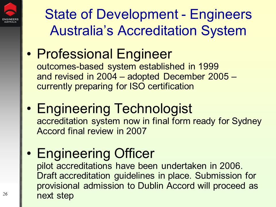26 State of Development - Engineers Australia's Accreditation System Professional Engineer outcomes-based system established in 1999 and revised in 2004 – adopted December 2005 – currently preparing for ISO certification Engineering Technologist accreditation system now in final form ready for Sydney Accord final review in 2007 Engineering Officer pilot accreditations have been undertaken in 2006.