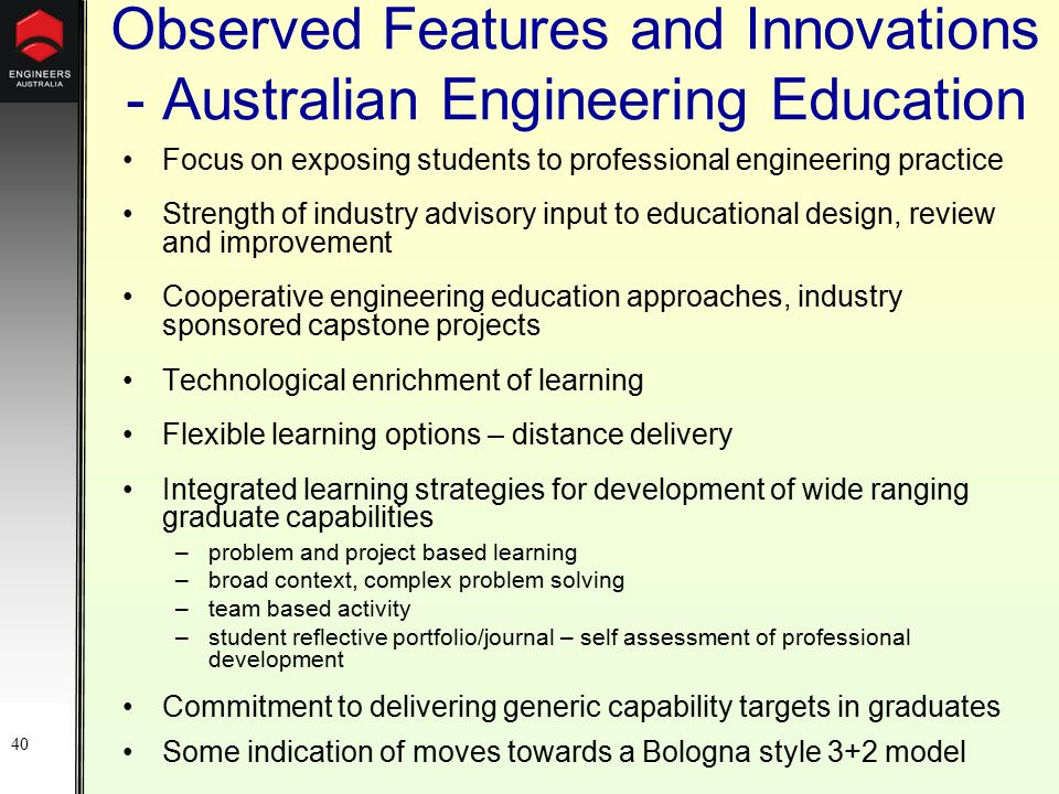 40 Observed Features and Innovations - Australian Engineering Education Focus on exposing students to professional engineering practice Strength of industry advisory input to educational design, review and improvement Cooperative engineering education approaches, industry sponsored capstone projects Technological enrichment of learning Flexible learning options – distance delivery Integrated learning strategies for development of wide ranging graduate capabilities –problem and project based learning –broad context, complex problem solving –team based activity –student reflective portfolio/journal – self assessment of professional development Commitment to delivering generic capability targets in graduates Some indication of moves towards a Bologna style 3+2 model